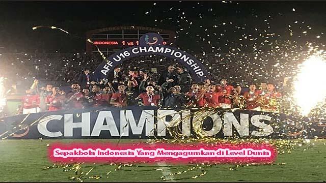 Sepakbola Indonesia Yang Mengagumkan di Level Dunia